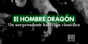 El hombre dragón, el sorprendente hallazgo que ha asombrado a los científicos